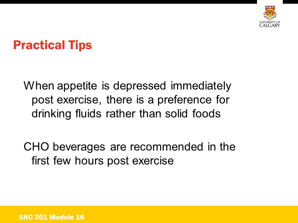 Practical Tips When appetite is depressed immediately post exercise, there is a preference for drinking fluids rather than solid foods CHO beverages a