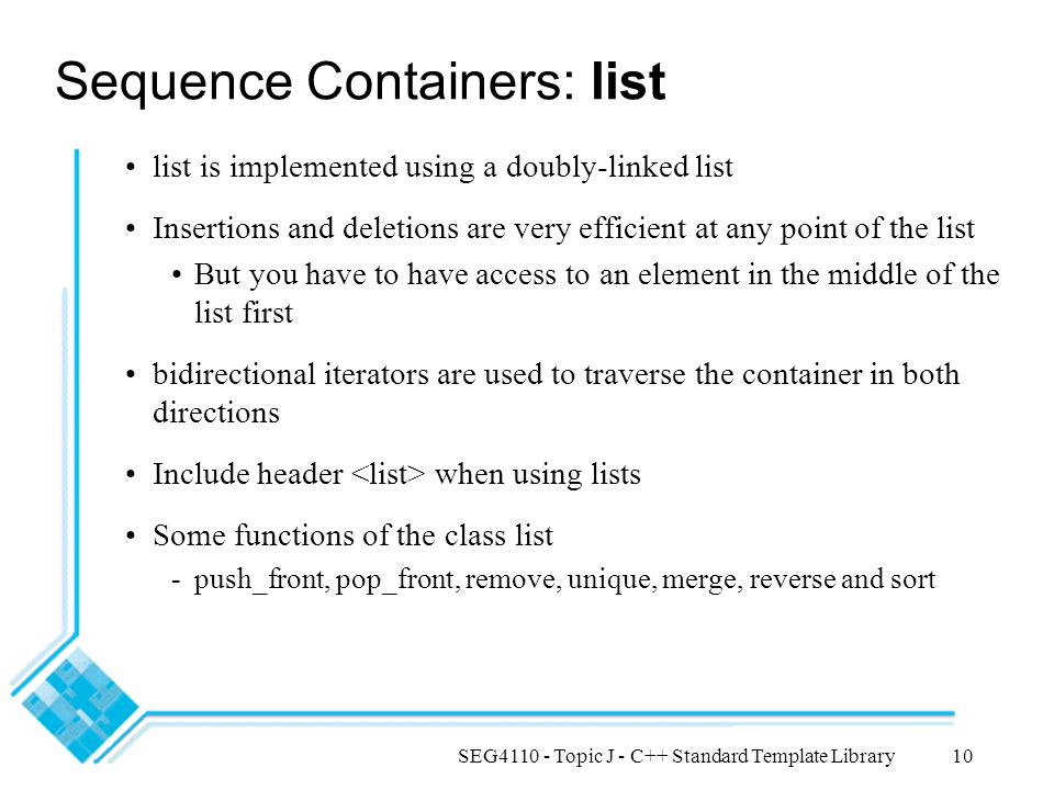 SEG4110 - Topic J - C++ Standard Template Library10 Sequence Containers: list list is implemented using a doubly-linked list Insertions and deletions