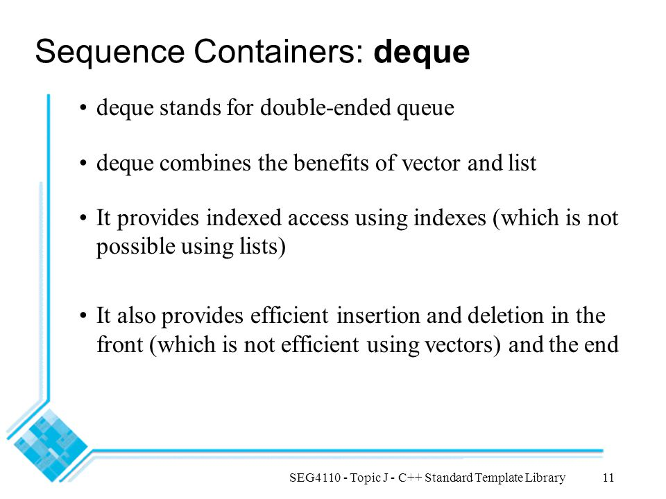 SEG4110 - Topic J - C++ Standard Template Library11 Sequence Containers: deque deque stands for double-ended queue deque combines the benefits of vect