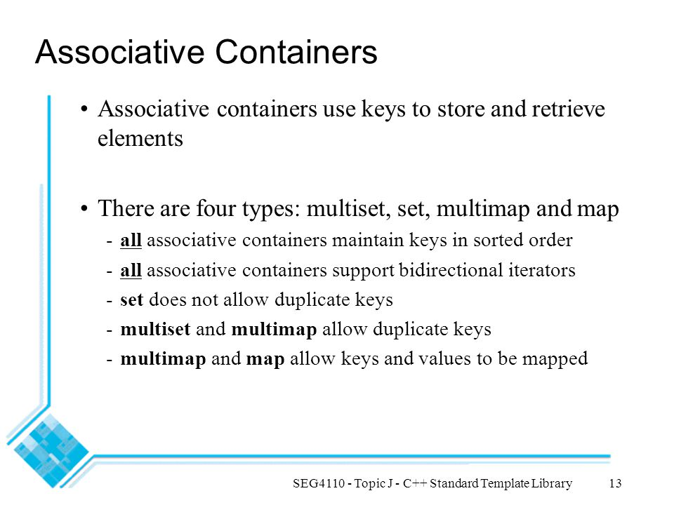 SEG4110 - Topic J - C++ Standard Template Library13 Associative Containers Associative containers use keys to store and retrieve elements There are four types: multiset, set, multimap and map -all associative containers maintain keys in sorted order -all associative containers support bidirectional iterators -set does not allow duplicate keys -multiset and multimap allow duplicate keys -multimap and map allow keys and values to be mapped