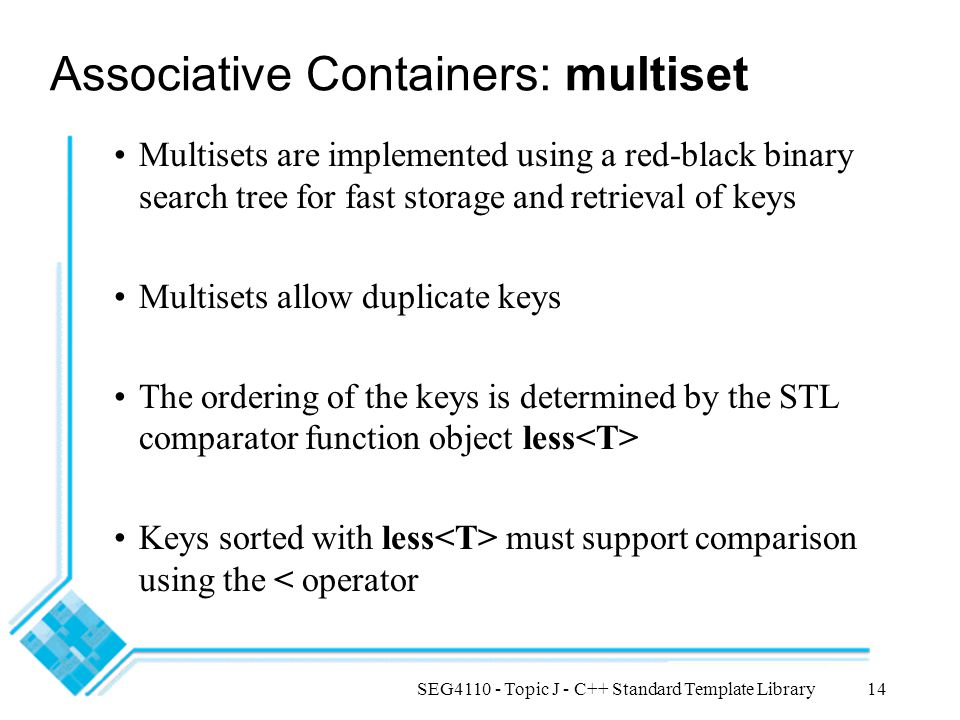 SEG4110 - Topic J - C++ Standard Template Library14 Associative Containers: multiset Multisets are implemented using a red-black binary search tree fo