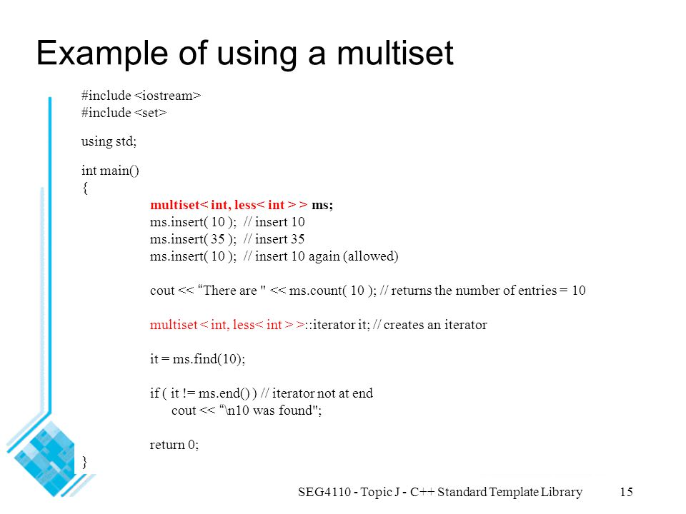 SEG4110 - Topic J - C++ Standard Template Library15 Example of using a multiset #include using std; int main() { multiset > ms; ms.insert( 10 ); // insert 10 ms.insert( 35 ); // insert 35 ms.insert( 10 ); // insert 10 again (allowed) cout << There are << ms.count( 10 ); // returns the number of entries = 10 multiset >::iterator it; // creates an iterator it = ms.find(10); if ( it != ms.end() ) // iterator not at end cout << \n10 was found ; return 0; }