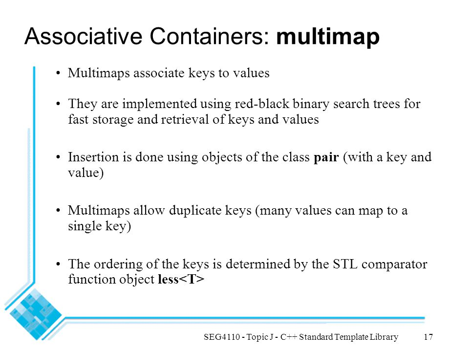 SEG4110 - Topic J - C++ Standard Template Library17 Associative Containers: multimap Multimaps associate keys to values They are implemented using red-black binary search trees for fast storage and retrieval of keys and values Insertion is done using objects of the class pair (with a key and value) Multimaps allow duplicate keys (many values can map to a single key) The ordering of the keys is determined by the STL comparator function object less