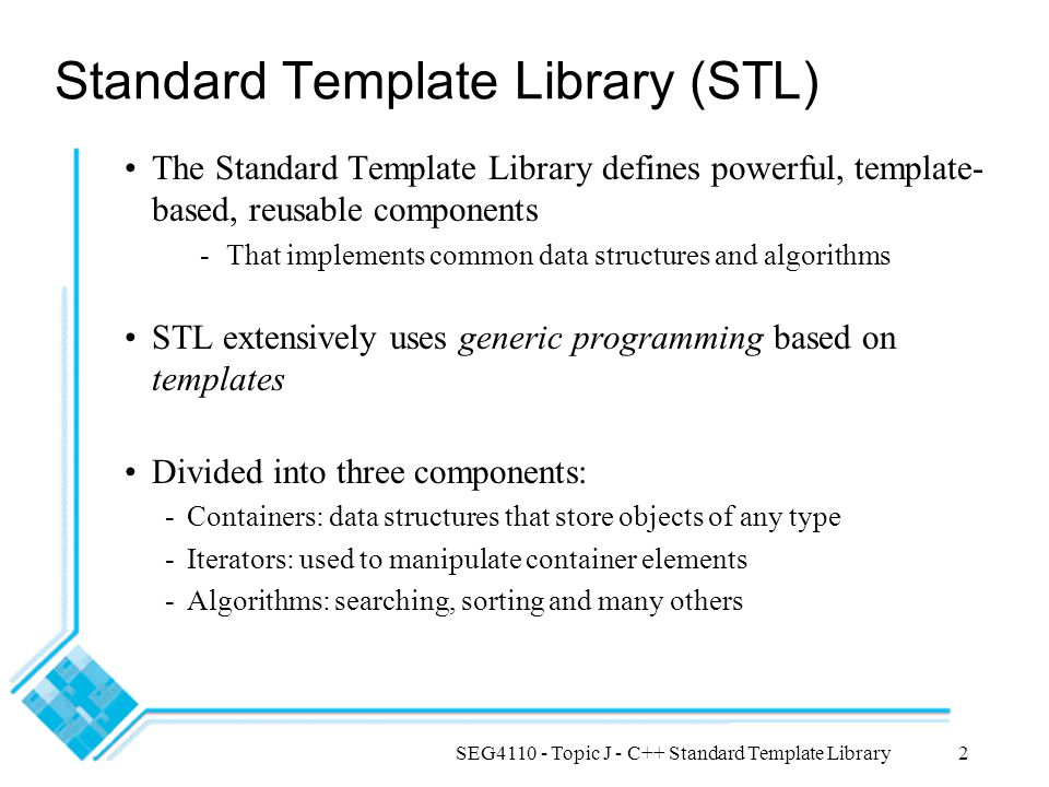 SEG4110 - Topic J - C++ Standard Template Library2 Standard Template Library (STL) The Standard Template Library defines powerful, template- based, reusable components -That implements common data structures and algorithms STL extensively uses generic programming based on templates Divided into three components: -Containers: data structures that store objects of any type -Iterators: used to manipulate container elements -Algorithms: searching, sorting and many others