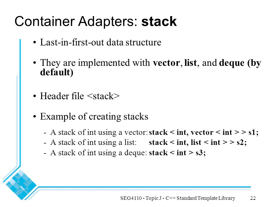 SEG4110 - Topic J - C++ Standard Template Library22 Container Adapters: stack Last-in-first-out data structure They are implemented with vector, list, and deque (by default) Header file Example of creating stacks -A stack of int using a vector:stack > s1; -A stack of int using a list: stack > s2; -A stack of int using a deque:stack s3;