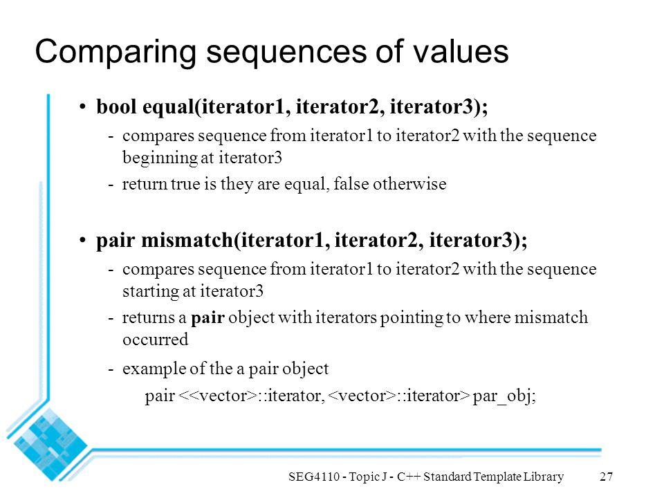 SEG4110 - Topic J - C++ Standard Template Library27 Comparing sequences of values bool equal(iterator1, iterator2, iterator3); -compares sequence from iterator1 to iterator2 with the sequence beginning at iterator3 -return true is they are equal, false otherwise pair mismatch(iterator1, iterator2, iterator3); -compares sequence from iterator1 to iterator2 with the sequence starting at iterator3 -returns a pair object with iterators pointing to where mismatch occurred -example of the a pair object pair ::iterator, ::iterator> par_obj;