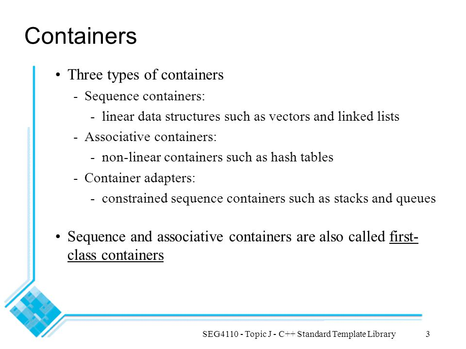 SEG4110 - Topic J - C++ Standard Template Library3 Containers Three types of containers -Sequence containers: -linear data structures such as vectors and linked lists -Associative containers: -non-linear containers such as hash tables -Container adapters: -constrained sequence containers such as stacks and queues Sequence and associative containers are also called first- class containers