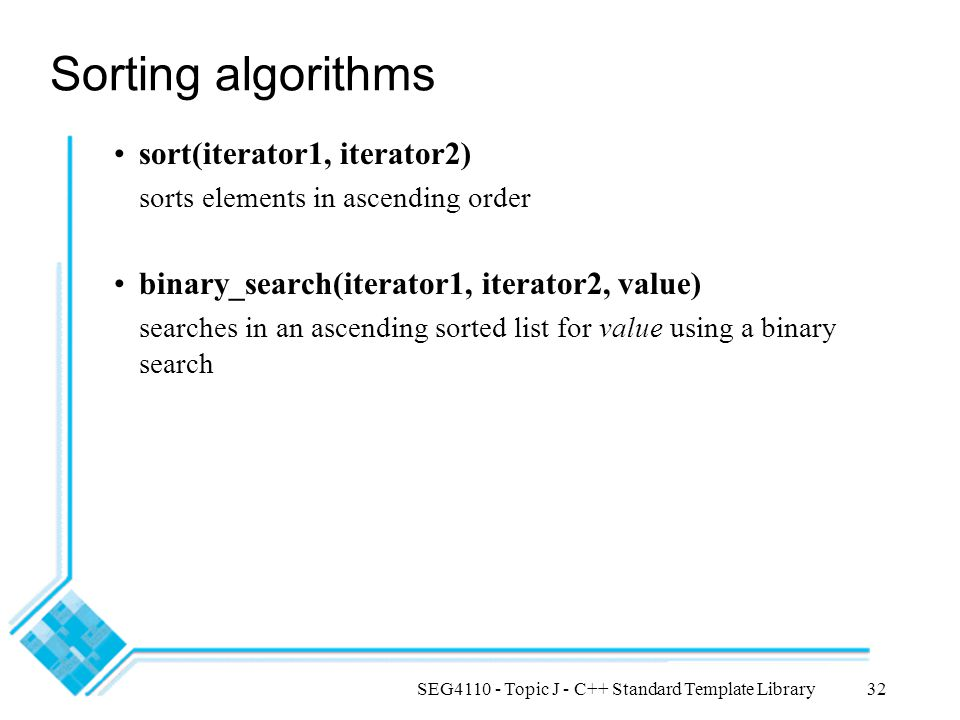 SEG4110 - Topic J - C++ Standard Template Library32 Sorting algorithms sort(iterator1, iterator2) sorts elements in ascending order binary_search(iterator1, iterator2, value) searches in an ascending sorted list for value using a binary search