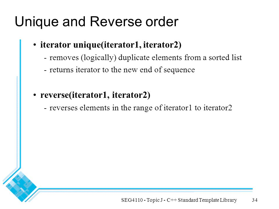 SEG4110 - Topic J - C++ Standard Template Library34 Unique and Reverse order iterator unique(iterator1, iterator2) -removes (logically) duplicate elements from a sorted list -returns iterator to the new end of sequence reverse(iterator1, iterator2) -reverses elements in the range of iterator1 to iterator2
