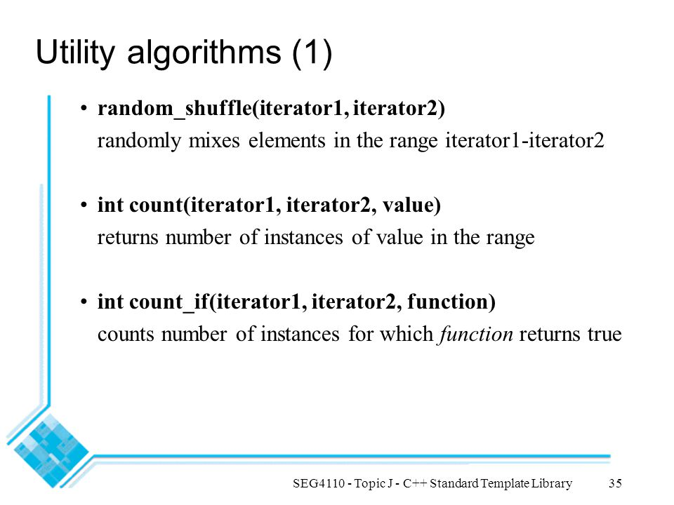 SEG4110 - Topic J - C++ Standard Template Library35 Utility algorithms (1) random_shuffle(iterator1, iterator2) randomly mixes elements in the range i