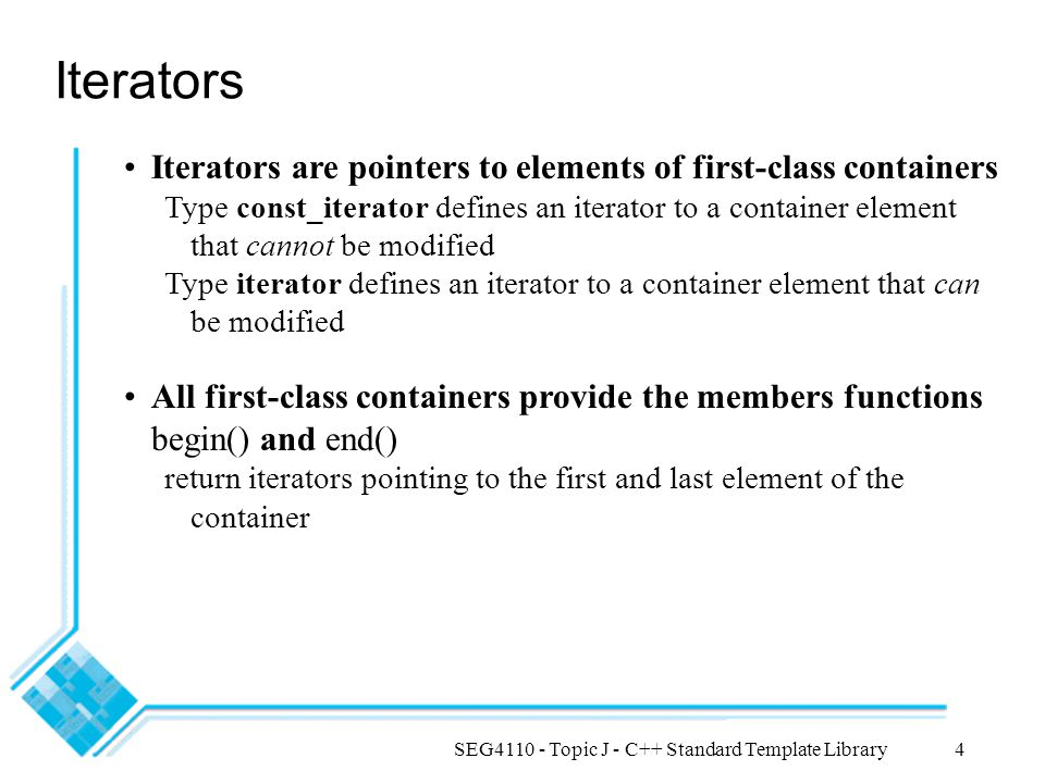 SEG4110 - Topic J - C++ Standard Template Library4 Iterators Iterators are pointers to elements of first-class containers Type const_iterator defines an iterator to a container element that cannot be modified Type iterator defines an iterator to a container element that can be modified All first-class containers provide the members functions begin() and end() return iterators pointing to the first and last element of the container