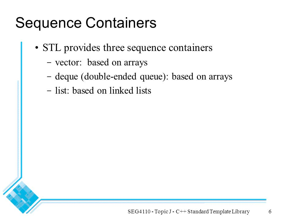 SEG4110 - Topic J - C++ Standard Template Library6 Sequence Containers STL provides three sequence containers - vector: based on arrays - deque (doubl