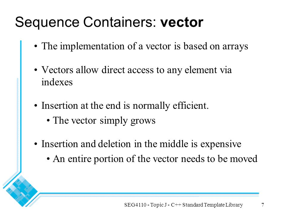 SEG4110 - Topic J - C++ Standard Template Library7 Sequence Containers: vector The implementation of a vector is based on arrays Vectors allow direct access to any element via indexes Insertion at the end is normally efficient.
