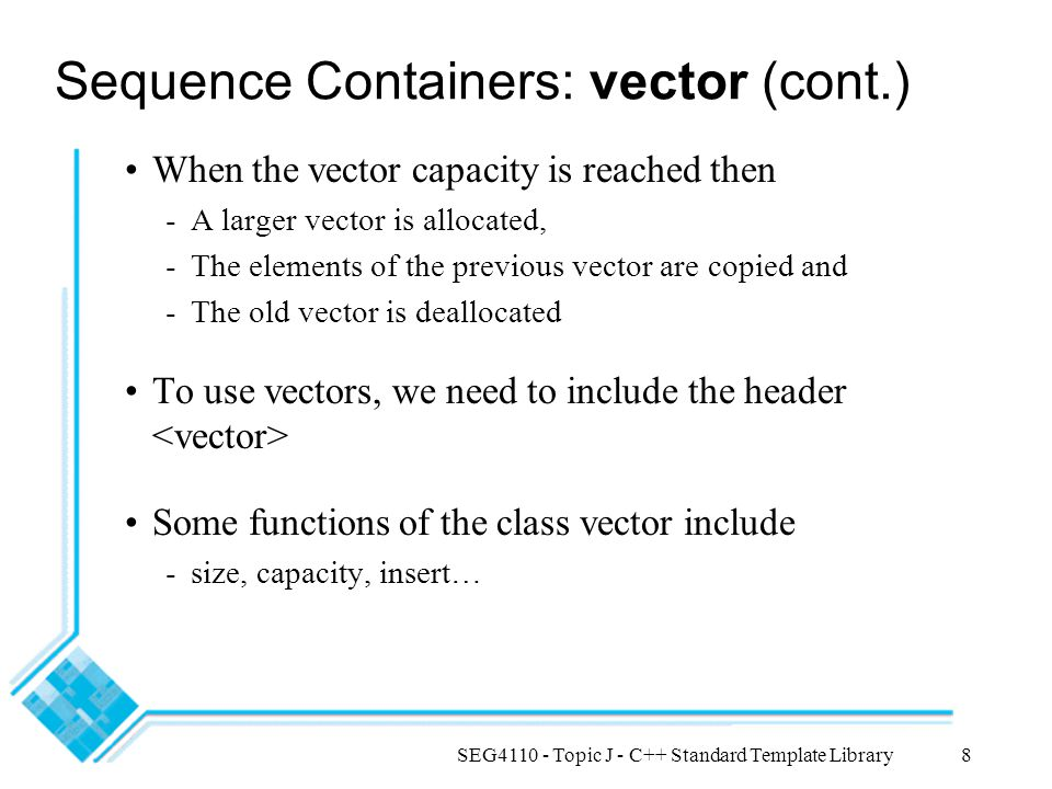 SEG4110 - Topic J - C++ Standard Template Library8 Sequence Containers: vector (cont.) When the vector capacity is reached then -A larger vector is al