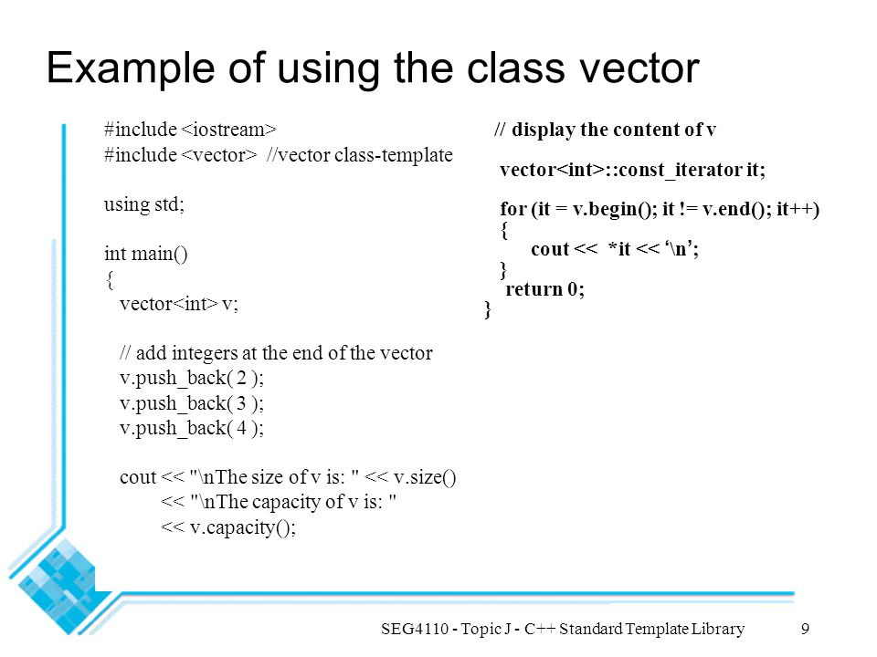 SEG4110 - Topic J - C++ Standard Template Library9 Example of using the class vector #include #include //vector class-template using std; int main() { vector v; // add integers at the end of the vector v.push_back( 2 ); v.push_back( 3 ); v.push_back( 4 ); cout << \nThe size of v is: << v.size() << \nThe capacity of v is: << v.capacity(); // display the content of v vector ::const_iterator it; for (it = v.begin(); it != v.end(); it++) { cout << *it << ' \n ' ; } return 0; }