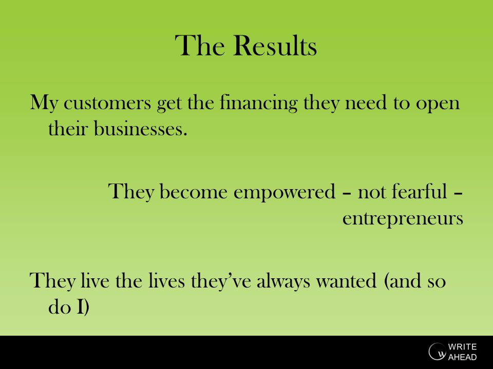 The Results My customers get the financing they need to open their businesses.