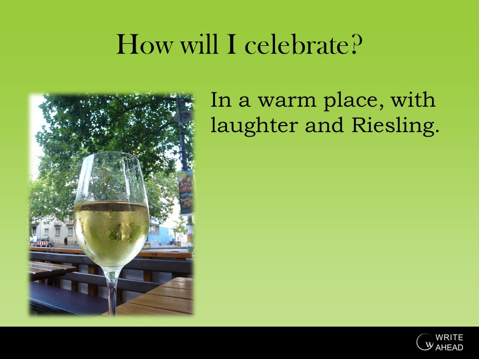 How will I celebrate In a warm place, with laughter and Riesling.