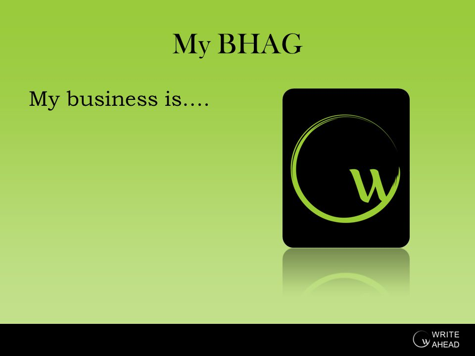My BHAG My business is….