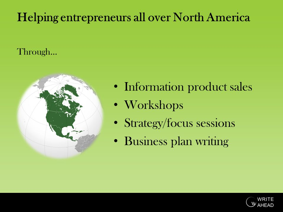 Helping entrepreneurs all over North America Information product sales Workshops Strategy/focus sessions Business plan writing Through…