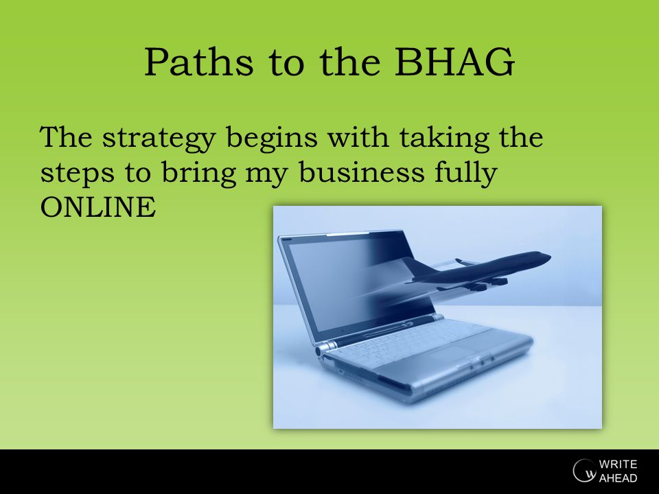 Paths to the BHAG The strategy begins with taking the steps to bring my business fully ONLINE