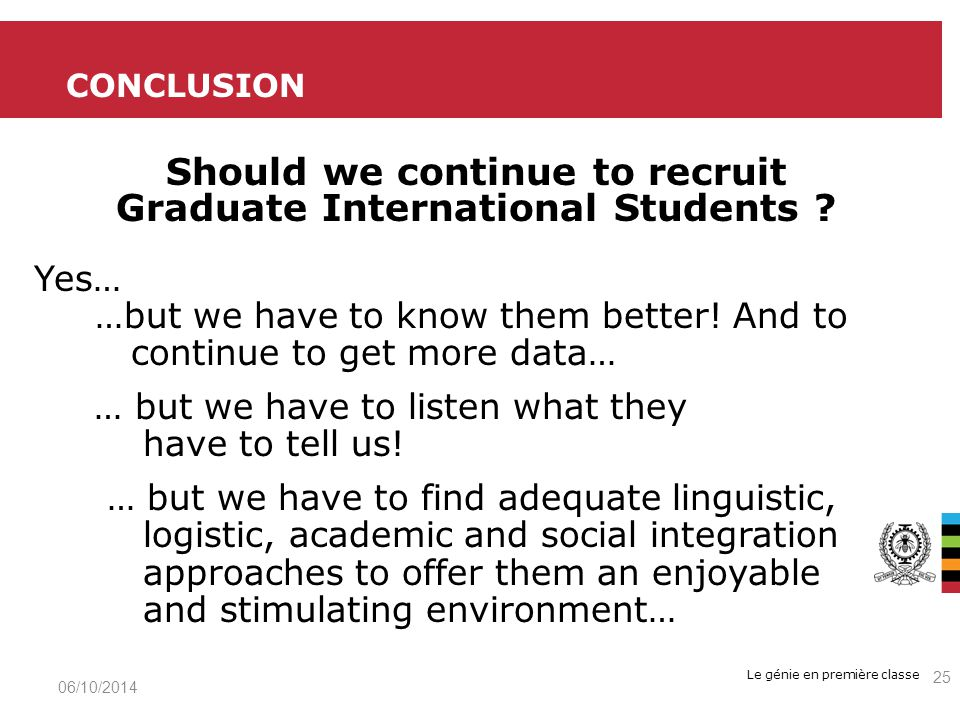 Le génie en première classe Should we continue to recruit Graduate International Students ? Yes… …but we have to know them better! And to continue to