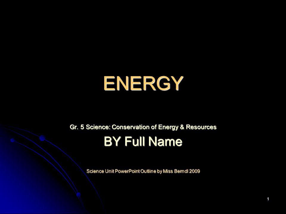 1 ENERGY Gr. 5 Science: Conservation of Energy & Resources BY Full Name Science Unit PowerPoint Outline by Miss Berndl 2009