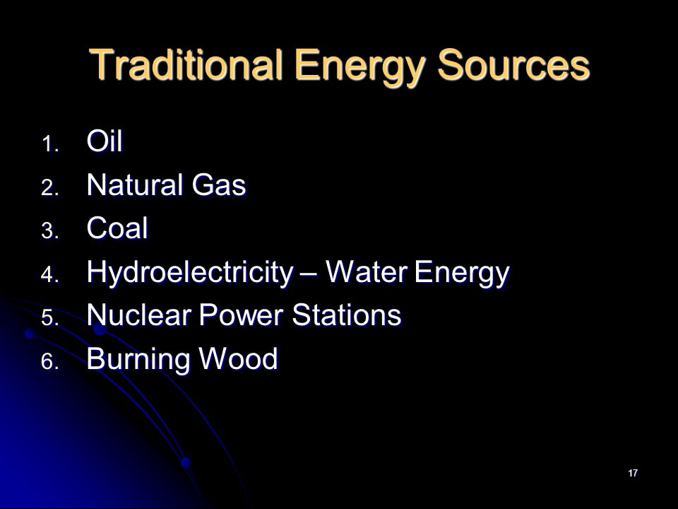 17 Traditional Energy Sources 1. Oil 2. Natural Gas 3.