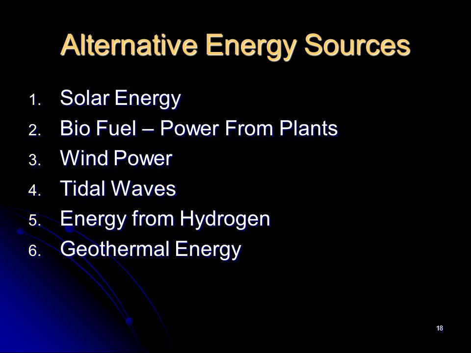 18 Alternative Energy Sources 1. Solar Energy 2. Bio Fuel – Power From Plants 3.