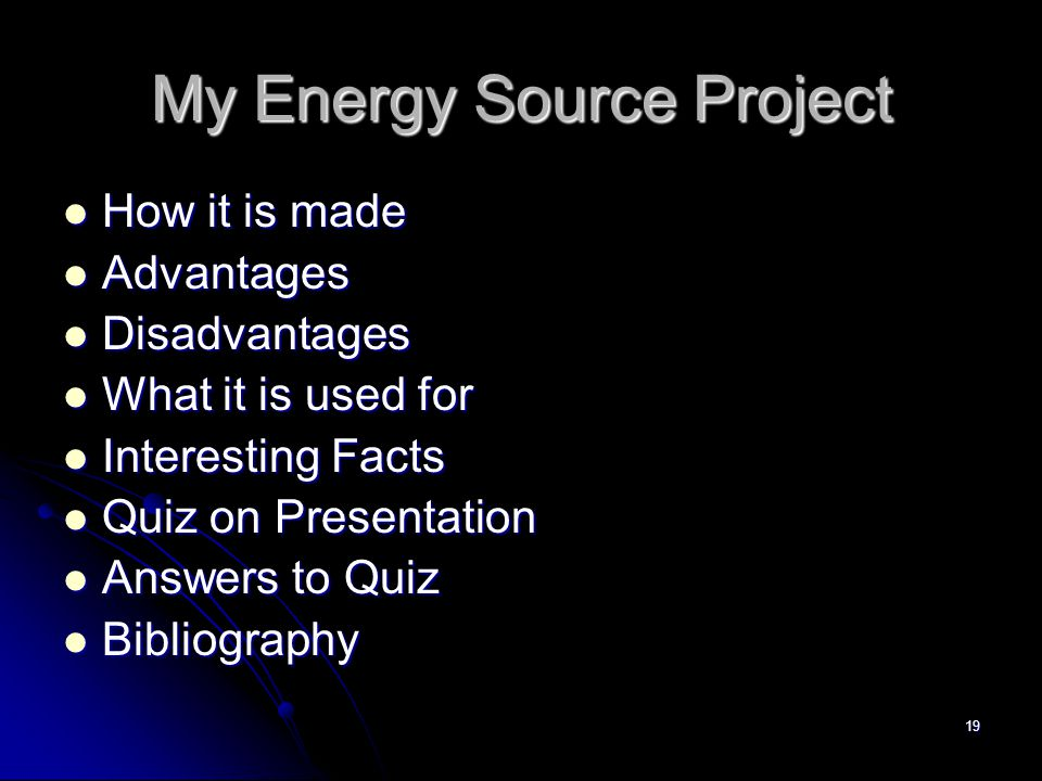 19 My Energy Source Project How it is made How it is made Advantages Advantages Disadvantages Disadvantages What it is used for What it is used for Interesting Facts Interesting Facts Quiz on Presentation Quiz on Presentation Answers to Quiz Answers to Quiz Bibliography Bibliography