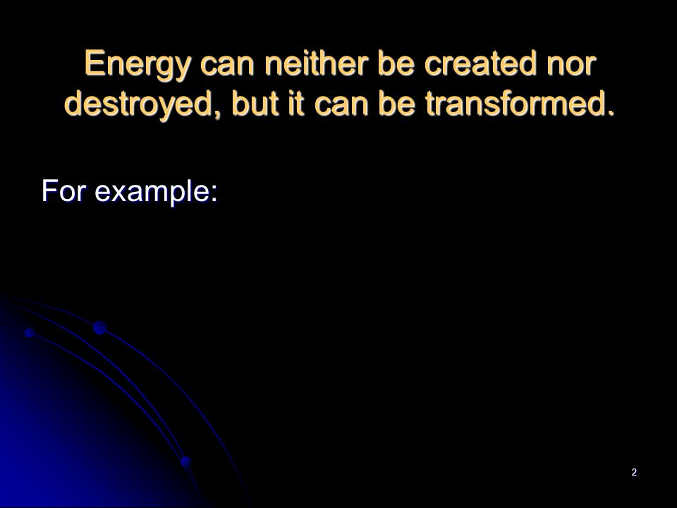 2 Energy can neither be created nor destroyed, but it can be transformed. For example: