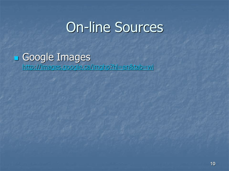 10 On-line Sources Google Images http://images.google.ca/imghp?hl=en&tab=wi Google Images http://images.google.ca/imghp?hl=en&tab=wi http://images.goo