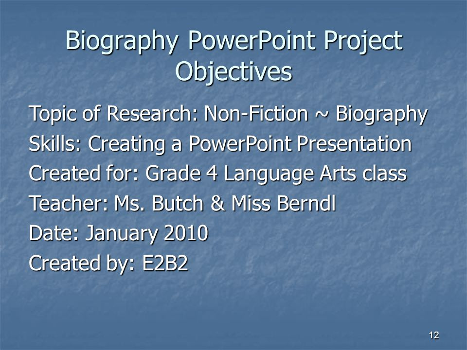 12 Biography PowerPoint Project Objectives Topic of Research: Non-Fiction ~ Biography Skills: Creating a PowerPoint Presentation Created for: Grade 4