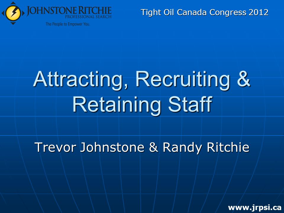 Attracting, Recruiting & Retaining Staff   Trevor Johnstone & Randy Ritchie Tight Oil Canada Congress 2012