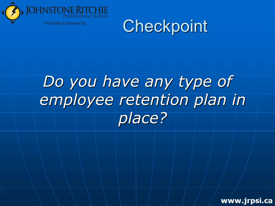 Checkpoint Do you have any type of employee retention plan in place www.jrpsi.ca