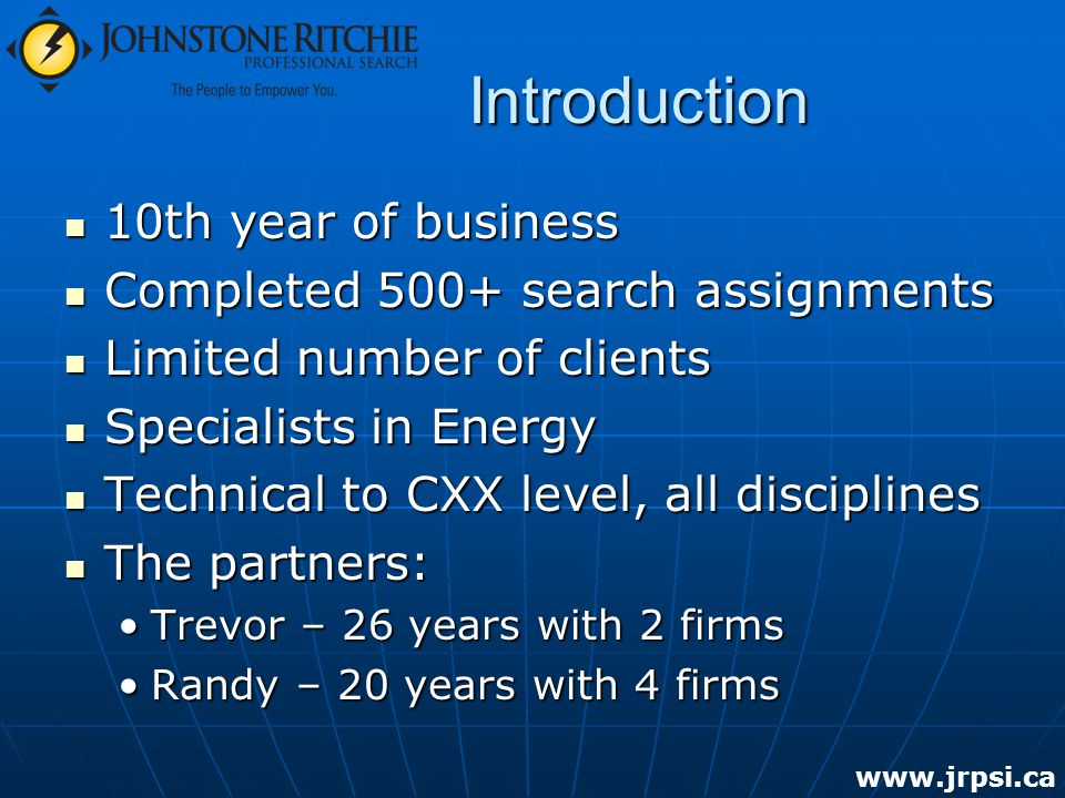 Introduction 10th year of business 10th year of business Completed 500+ search assignments Completed 500+ search assignments Limited number of clients Limited number of clients Specialists in Energy Specialists in Energy Technical to CXX level, all disciplines Technical to CXX level, all disciplines The partners: The partners: Trevor – 26 years with 2 firmsTrevor – 26 years with 2 firms Randy – 20 years with 4 firmsRandy – 20 years with 4 firms www.jrpsi.ca