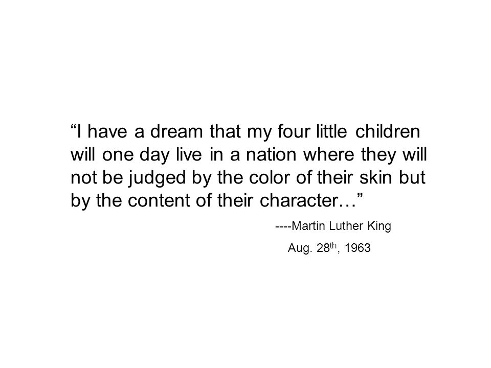 I have a dream that my four little children will one day live in a nation where they will not be judged by the color of their skin but by the content of their character… ----Martin Luther King Aug.