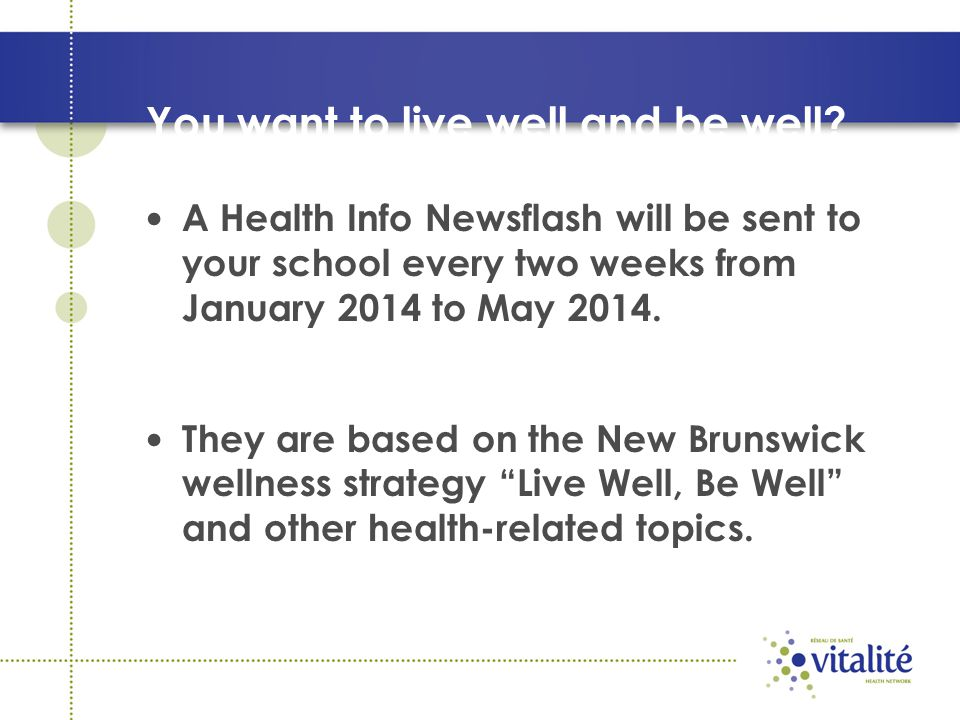 You want to live well and be well? A Health Info Newsflash will be sent to your school every two weeks from January 2014 to May 2014. They are based o