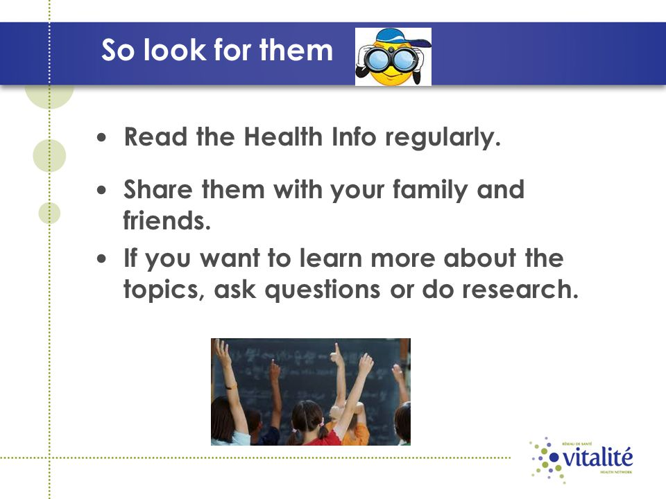 So look for them Read the Health Info regularly. Share them with your family and friends. If you want to learn more about the topics, ask questions or