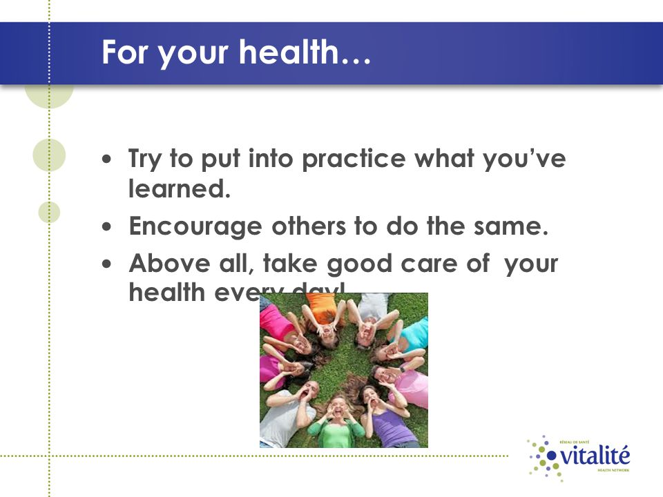 For your health… Try to put into practice what you've learned. Encourage others to do the same. Above all, take good care of your health every day!