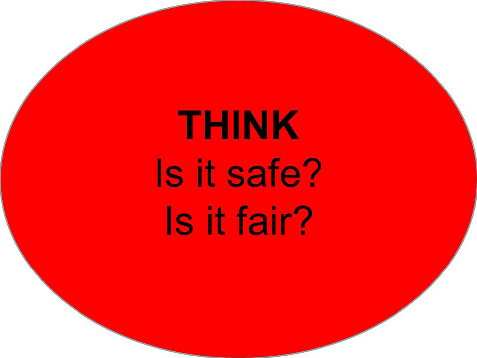 THINK Is it safe Is it fair