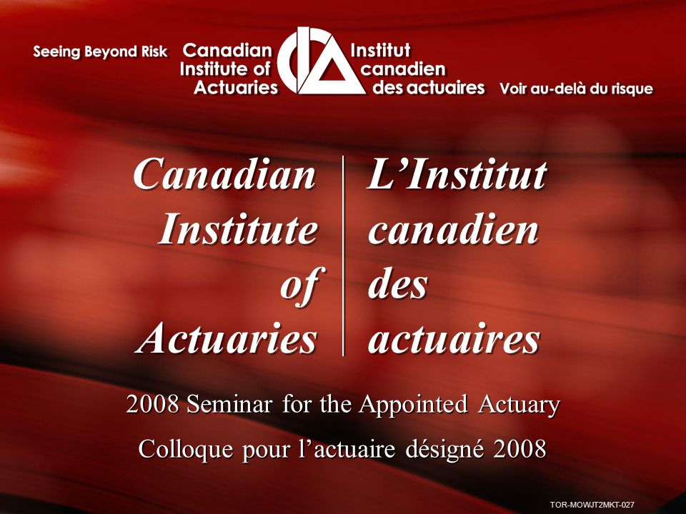 TOR-MOWJT2MKT-027 Canadian Institute of Actuaries Canadian Institute of Actuaries L'Institut canadien des actuaires L'Institut canadien des actuaires 2008 Seminar for the Appointed Actuary Colloque pour l'actuaire désigné 2008