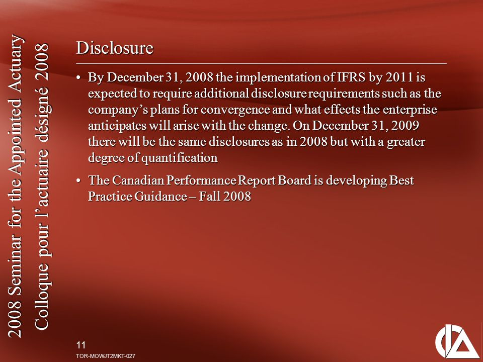 2008 Seminar for the Appointed Actuary Colloque pour l'actuaire désigné 2008 11 TOR-MOWJT2MKT-027 Disclosure By December 31, 2008 the implementation of IFRS by 2011 is expected to require additional disclosure requirements such as the company's plans for convergence and what effects the enterprise anticipates will arise with the change.