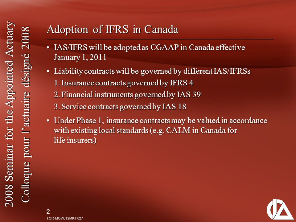 2008 Seminar for the Appointed Actuary Colloque pour l'actuaire désigné 2008 2 TOR-MOWJT2MKT-027 Adoption of IFRS in Canada IAS/IFRS will be adopted as CGAAP in Canada effective January 1, 2011IAS/IFRS will be adopted as CGAAP in Canada effective January 1, 2011 Liability contracts will be governed by different IAS/IFRSsLiability contracts will be governed by different IAS/IFRSs 1.Insurance contracts governed by IFRS 4 2.Financial instruments governed by IAS 39 3.Service contracts governed by IAS 18 Under Phase 1, insurance contracts may be valued in accordance with existing local standards (e.g.
