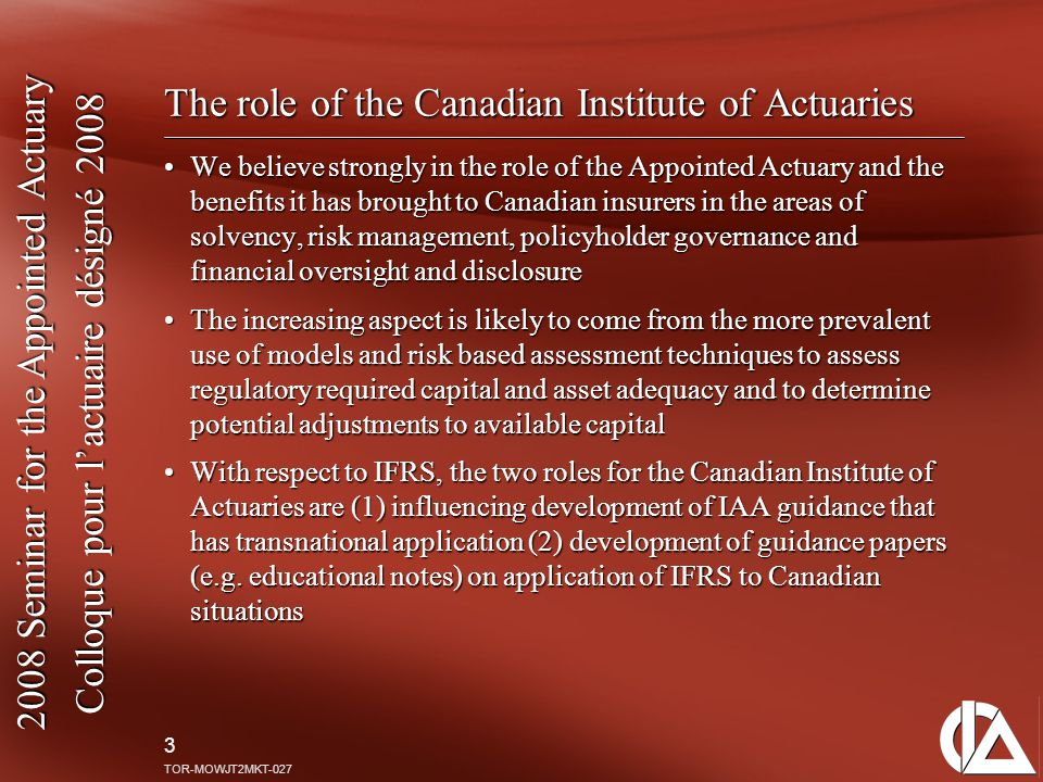 2008 Seminar for the Appointed Actuary Colloque pour l'actuaire désigné 2008 3 TOR-MOWJT2MKT-027 The role of the Canadian Institute of Actuaries We be