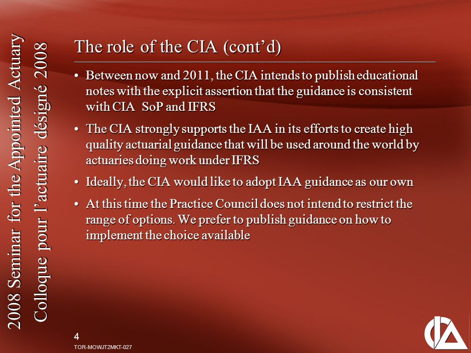 2008 Seminar for the Appointed Actuary Colloque pour l'actuaire désigné 2008 4 TOR-MOWJT2MKT-027 The role of the CIA (cont'd) Between now and 2011, the CIA intends to publish educational notes with the explicit assertion that the guidance is consistent with CIA SoP and IFRSBetween now and 2011, the CIA intends to publish educational notes with the explicit assertion that the guidance is consistent with CIA SoP and IFRS The CIA strongly supports the IAA in its efforts to create high quality actuarial guidance that will be used around the world by actuaries doing work under IFRSThe CIA strongly supports the IAA in its efforts to create high quality actuarial guidance that will be used around the world by actuaries doing work under IFRS Ideally, the CIA would like to adopt IAA guidance as our ownIdeally, the CIA would like to adopt IAA guidance as our own At this time the Practice Council does not intend to restrict the range of options.