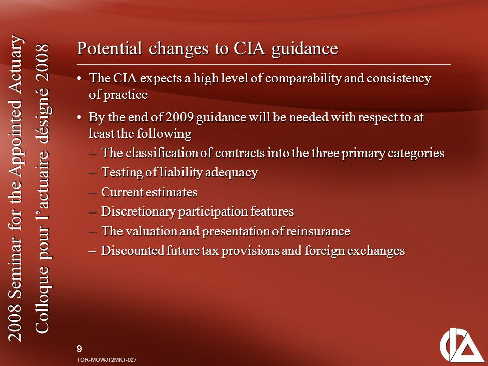2008 Seminar for the Appointed Actuary Colloque pour l'actuaire désigné 2008 9 TOR-MOWJT2MKT-027 Potential changes to CIA guidance The CIA expects a h