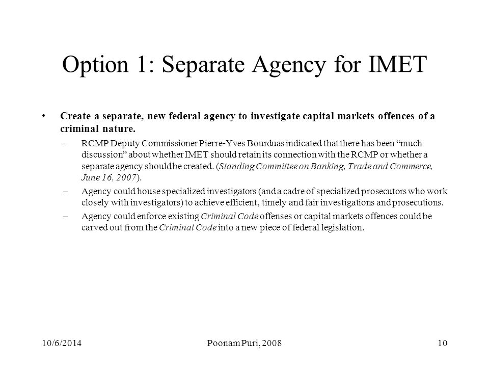 Option 1: Separate Agency for IMET Create a separate, new federal agency to investigate capital markets offences of a criminal nature.