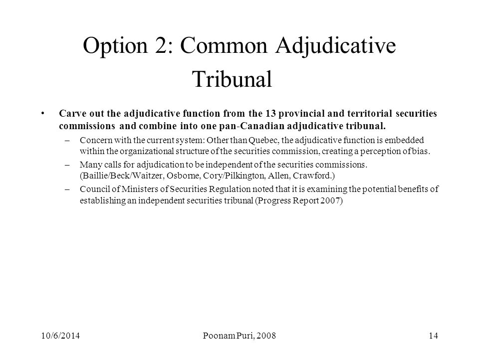 Option 2: Common Adjudicative Tribunal Carve out the adjudicative function from the 13 provincial and territorial securities commissions and combine into one pan-Canadian adjudicative tribunal.
