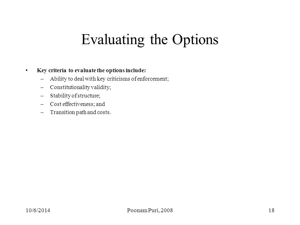 Evaluating the Options Key criteria to evaluate the options include: –Ability to deal with key criticisms of enforcement; –Constitutionality validity; –Stability of structure; –Cost effectiveness; and –Transition path and costs.