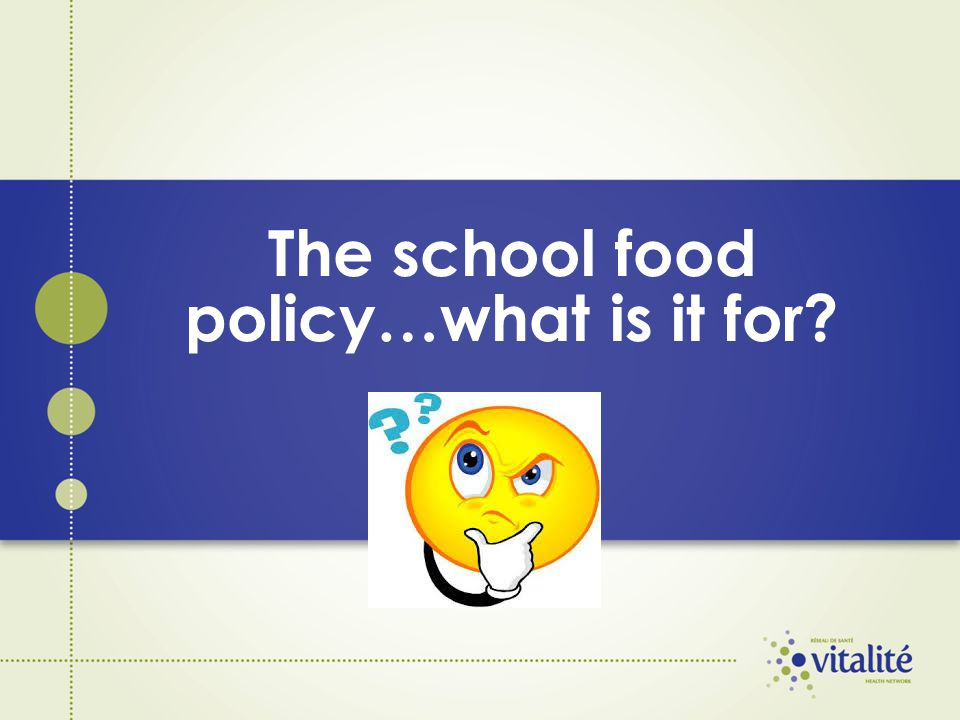 The school food policy The purpose of the school food policy is to ensure that healthier foods are served in schools and to inform the school community about the importance of healthy eating.